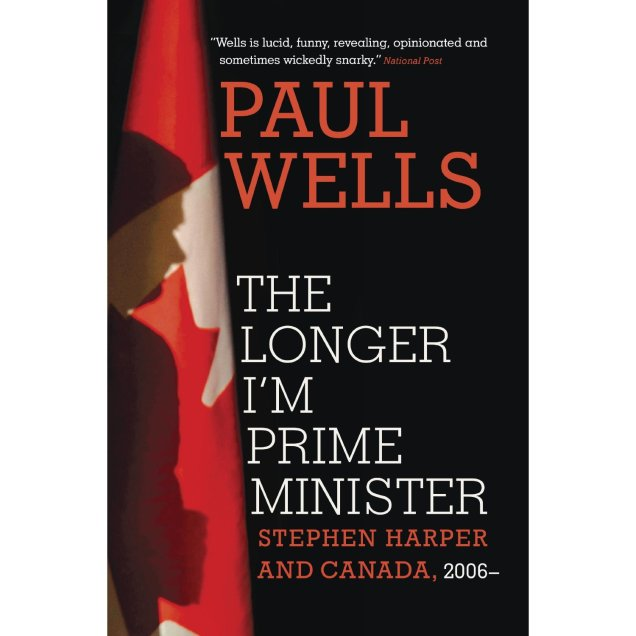 The Longer I'm Prime Minister: Stephen Harper and Canada by Paul Wells